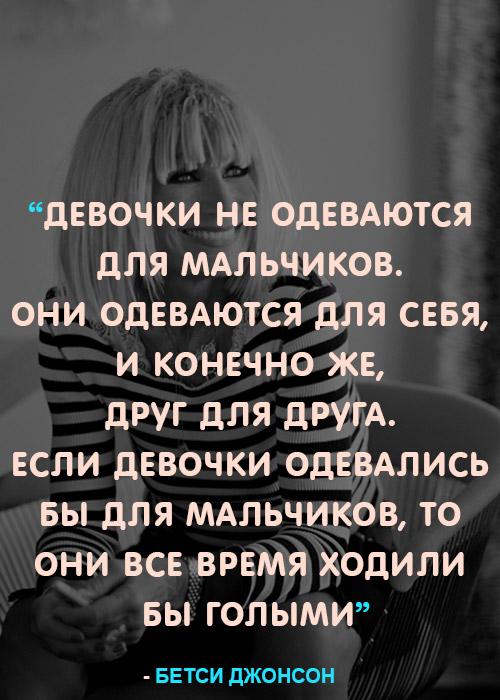 «Девочки не одеваются для мальчиков. Они одеваются для себя, и конечно же, друг для друга. Если девочки одевались бы для мальчиков, то они все время ходили бы голыми.» — Бетси Джонсон
